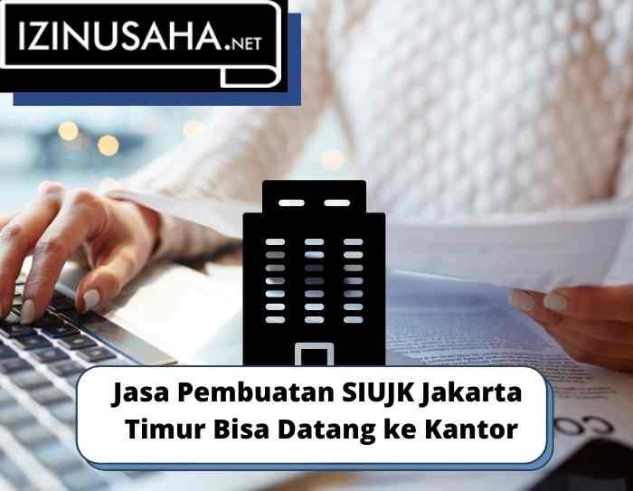Jasa Pembuatan SIUJK Jakarta Timur Bisa Datang ke Kantor